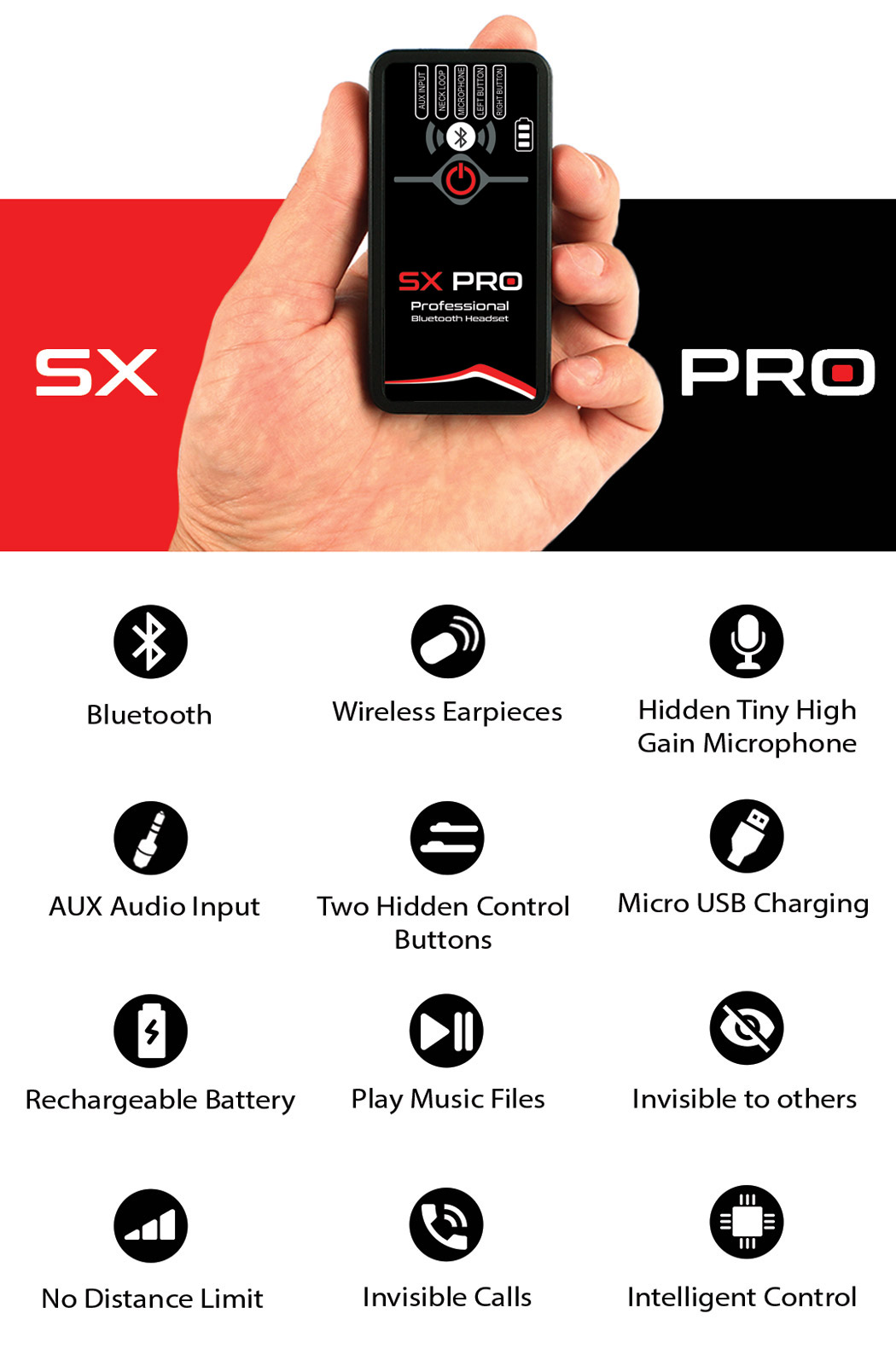 SX PRO offers Bluetooth Connection, Wireless Earpieces, a Tiny High-Gain Microphone, Hidden Control Buttons allowing to Place Invisible Unnoticeable Calls, Play Audio Recordings Music, AUX Input and much more.
